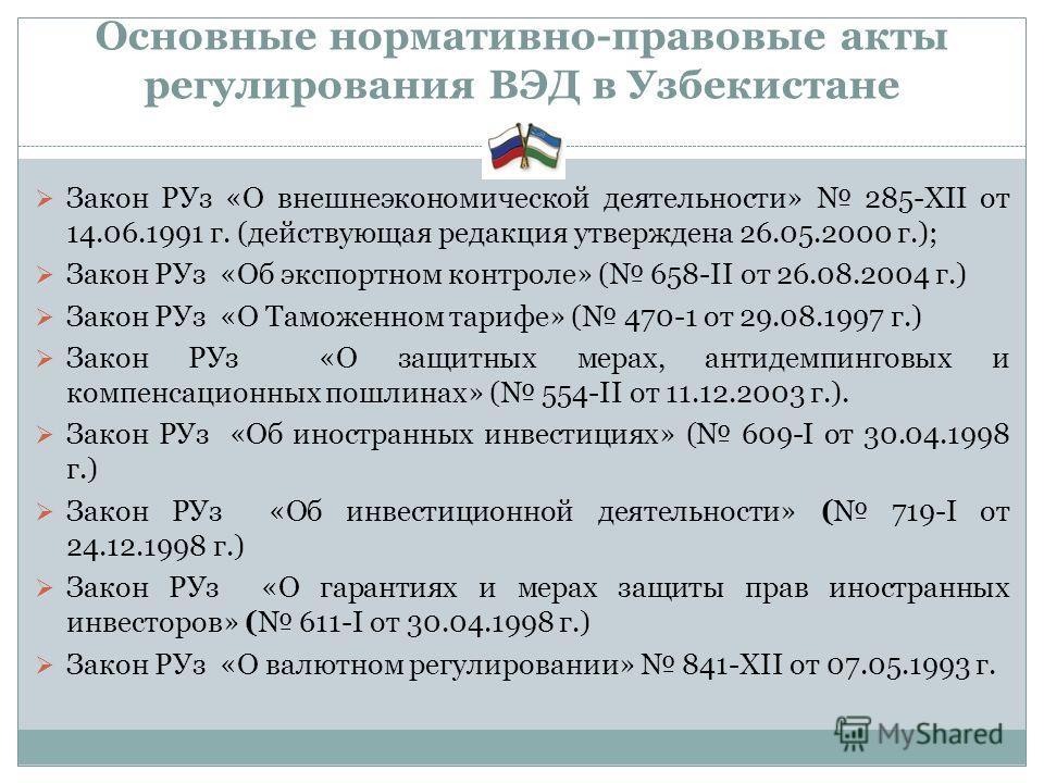 Основные нормативно-правовые акты регулирования ВЭД в Узбекистане Закон РУз «О внешнеэкономической деятельности» 285-XII от 14.06.1991 г. (действующая редакция утверждена 26.05.2000 г.); Закон РУз «Об экспортном контроле» ( 658-II от 26.08.2004 г.) З
