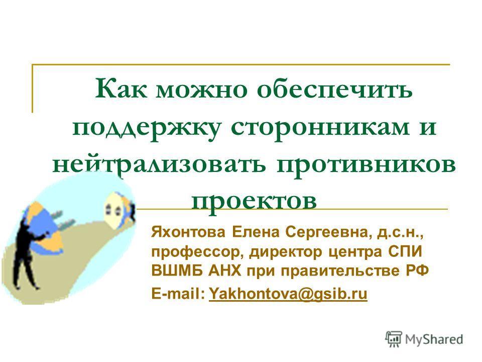 Как можно обеспечить поддержку сторонникам и нейтрализовать противников проектов Яхонтова Елена Сергеевна, д.с.н., профессор, директор центра СПИ ВШМБ АНХ при правительстве РФ E-mail: Yakhontova@gsib.ruYakhontova@gsib.ru
