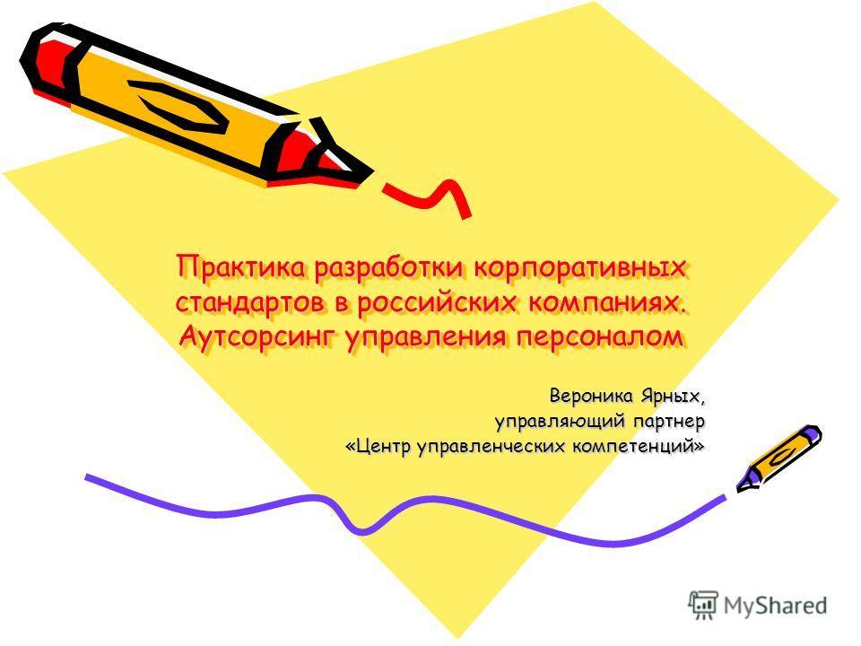 Практика разработки корпоративных стандартов в российских компаниях. Аутсорсинг управления персоналом Вероника Ярных, управляющий партнер «Центр управленческих компетенций»