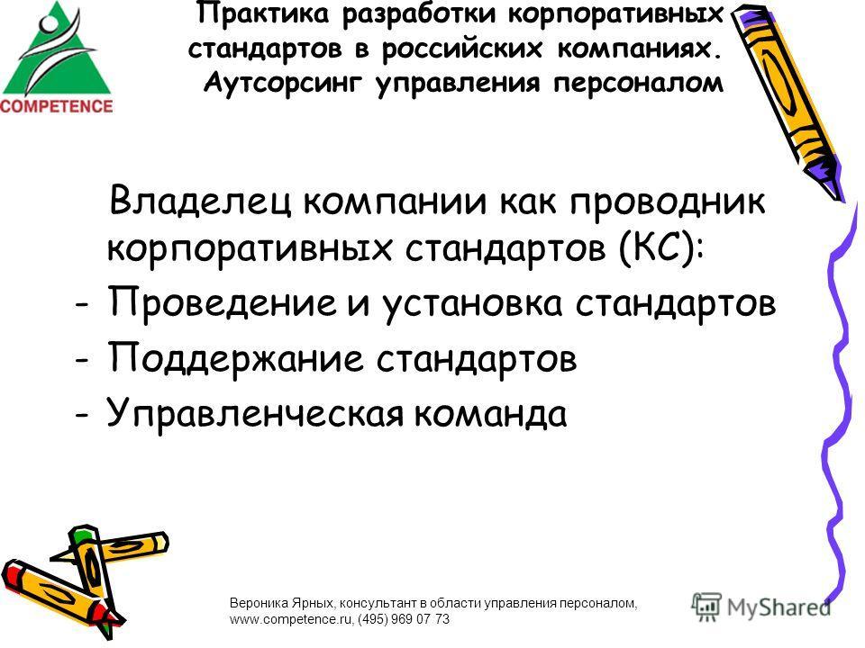 Вероника Ярных, консультант в области управления персоналом, www.competence.ru, (495) 969 07 73 Практика разработки корпоративных стандартов в российских компаниях. Аутсорсинг управления персоналом Владелец компании как проводник корпоративных станда