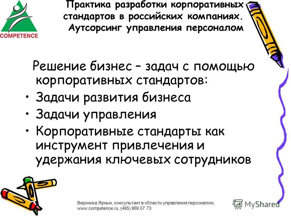 Вероника Ярных, консультант в области управления персоналом, www.competence.ru, (495) 969 07 73 Практика разработки корпоративных стандартов в российских компаниях. Аутсорсинг управления персоналом Решение бизнес – задач с помощью корпоративных станд