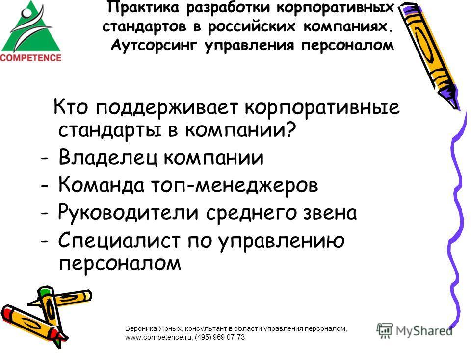 Вероника Ярных, консультант в области управления персоналом, www.competence.ru, (495) 969 07 73 Практика разработки корпоративных стандартов в российских компаниях. Аутсорсинг управления персоналом Кто поддерживает корпоративные стандарты в компании?