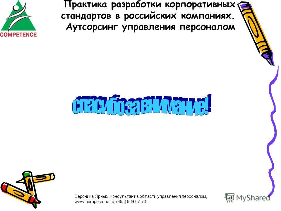 Вероника Ярных, консультант в области управления персоналом, www.competence.ru, (495) 969 07 73 Практика разработки корпоративных стандартов в российских компаниях. Аутсорсинг управления персоналом