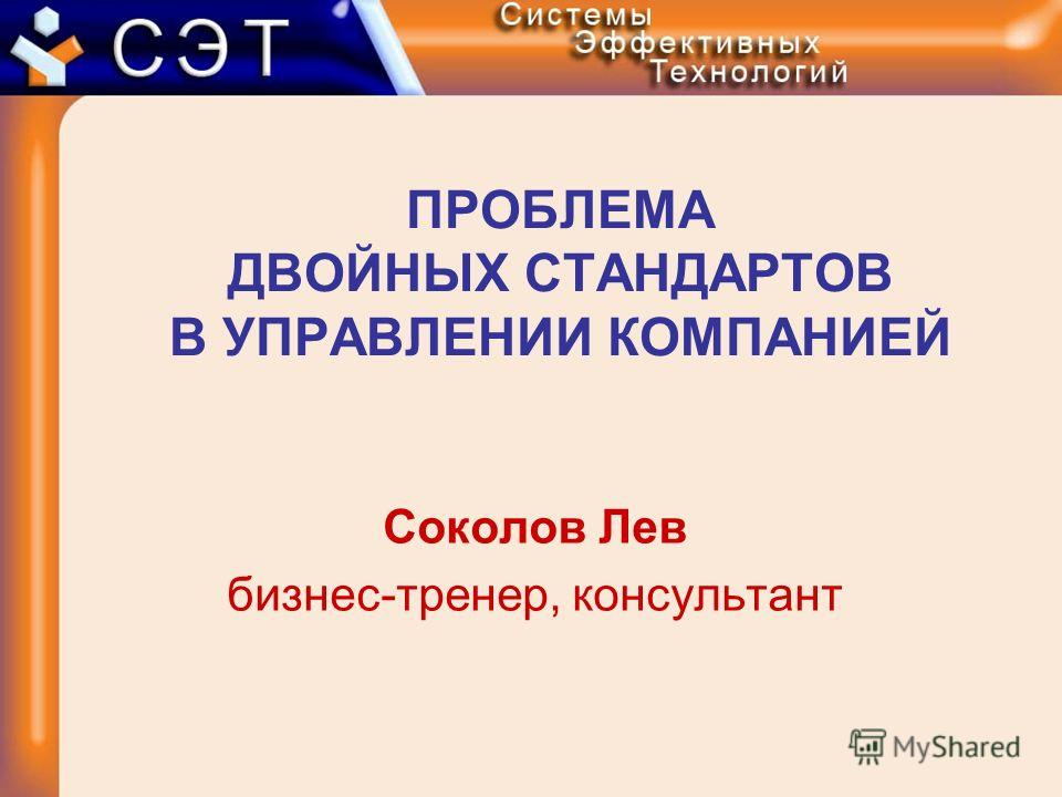 ПРОБЛЕМА ДВОЙНЫХ СТАНДАРТОВ В УПРАВЛЕНИИ КОМПАНИЕЙ Соколов Лев бизнес-тренер, консультант