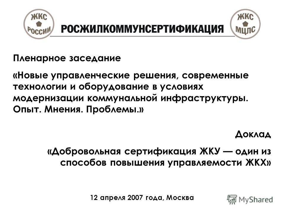 Доклад «Добровольная сертификация ЖКУ один из способов повышения управляемости ЖКХ» 12 апреля 2007 года, Москва Пленарное заседание «Новые управленческие решения, современные технологии и оборудование в условиях модернизации коммунальной инфраструкту