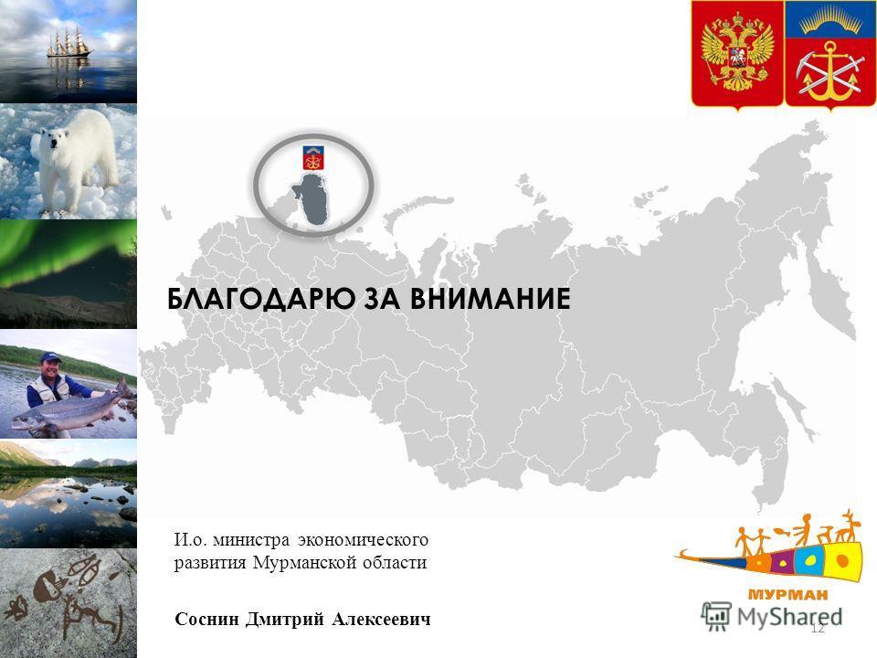 БЛАГОДАРЮ ЗА ВНИМАНИЕ 12 И.о. министра экономического развития Мурманской области Соснин Дмитрий Алексеевич