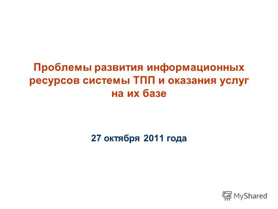 Проблемы развития информационных ресурсов системы ТПП и оказания услуг на их базе 27 октября 2011 года