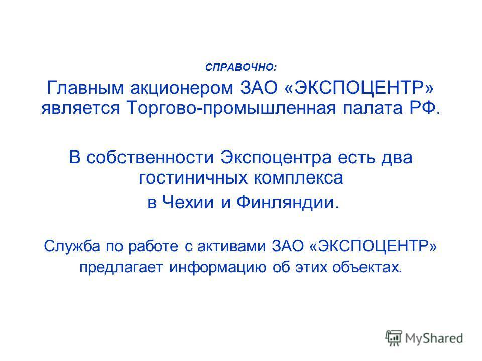 СПРАВОЧНО: Главным акционером ЗАО «ЭКСПОЦЕНТР» является Торгово-промышленная палата РФ. В собственности Экспоцентра есть два гостиничных комплекса в Чехии и Финляндии. Служба по работе с активами ЗАО «ЭКСПОЦЕНТР» предлагает информацию об этих объекта