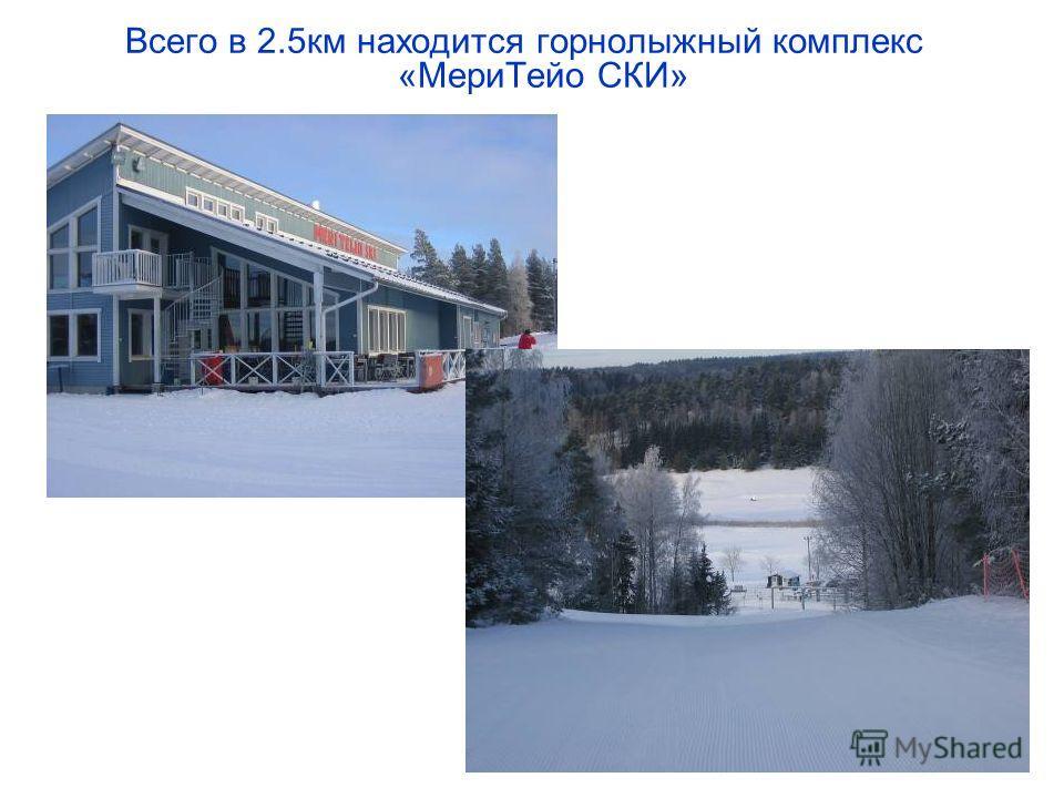 Всего в 2.5км находится горнолыжный комплекс «МериТейо СКИ»