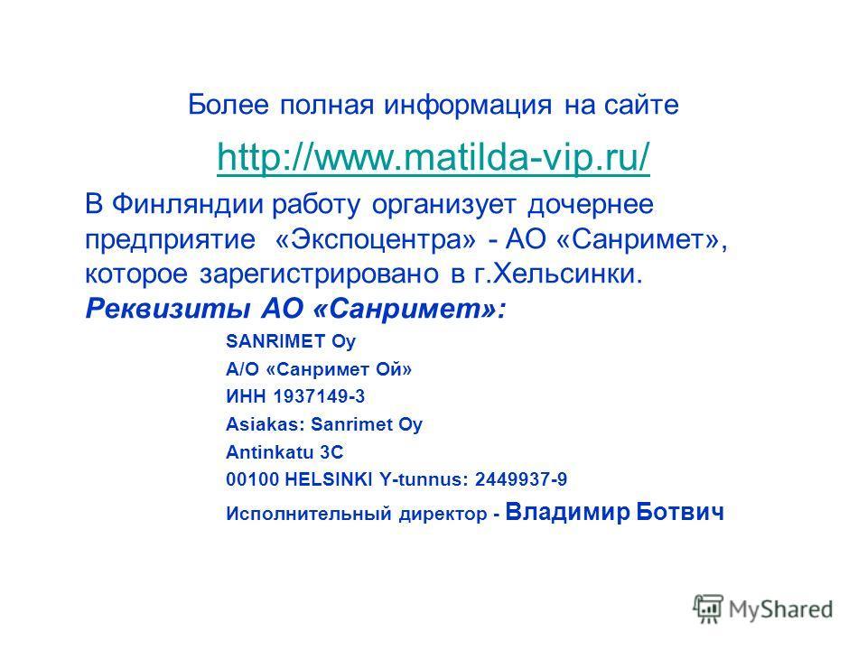 Более полная информация на сайте http://www.matilda-vip.ru/ В Финляндии работу организует дочернее предприятие «Экспоцентра» - АО «Санримет», которое зарегистрировано в г.Хельсинки. Реквизиты АО «Санримет»: SANRIMET Oy А/О «Санримет Ой» ИНН 1937149-3