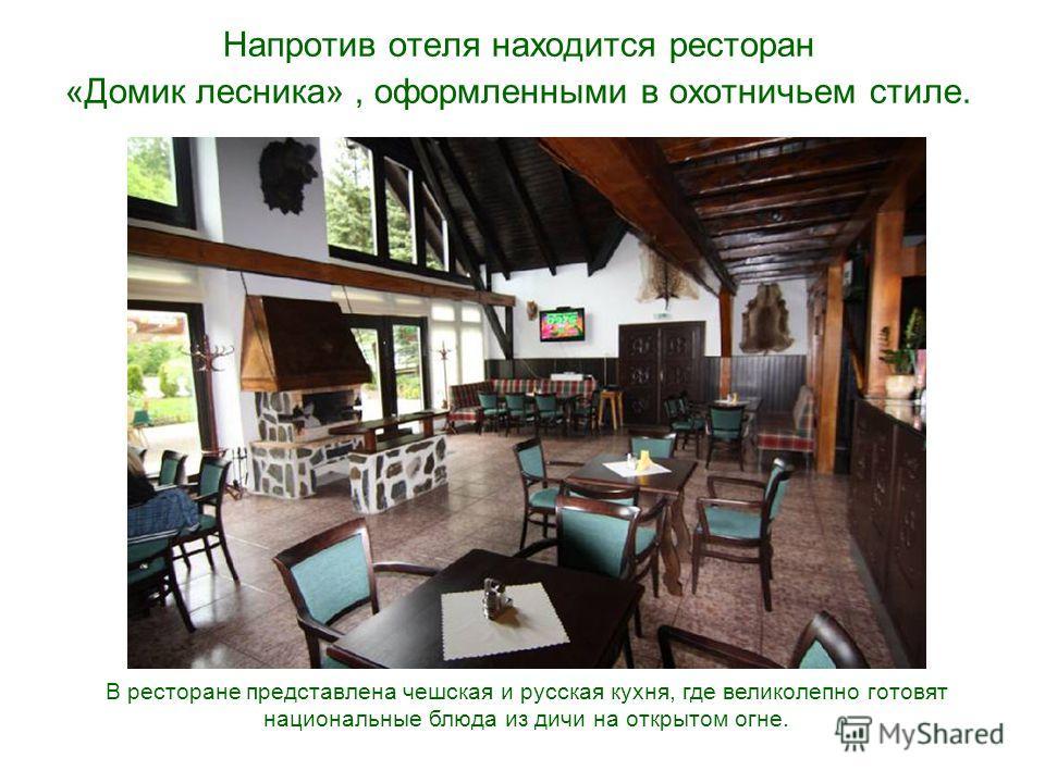 Напротив отеля находится ресторан «Домик лесника», оформленными в охотничьем стиле. В ресторане представлена чешская и русская кухня, где великолепно готовят национальные блюда из дичи на открытом огне.
