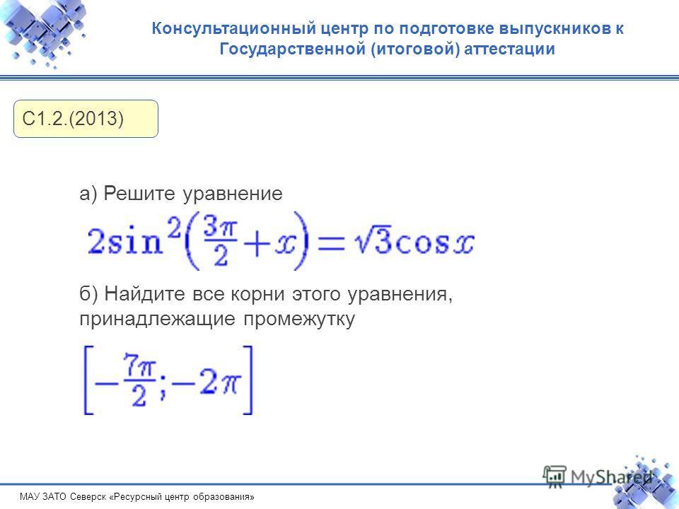 МАУ ЗАТО Северск «Ресурсный центр образования» Консультационный центр по подготовке выпускников к Государственной (итоговой) аттестации С1.2.(2013) а) Решите уравнение б) Найдите все корни этого уравнения, принадлежащие промежутку