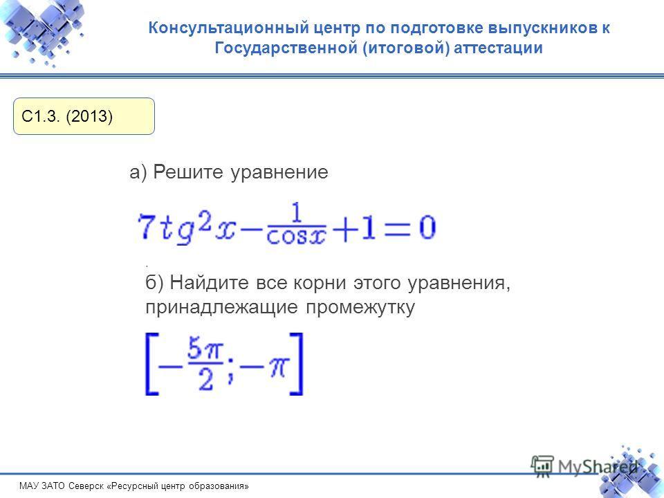 МАУ ЗАТО Северск «Ресурсный центр образования» Консультационный центр по подготовке выпускников к Государственной (итоговой) аттестации С1.3. (2013) а) Решите уравнение. б) Найдите все корни этого уравнения, принадлежащие промежутку
