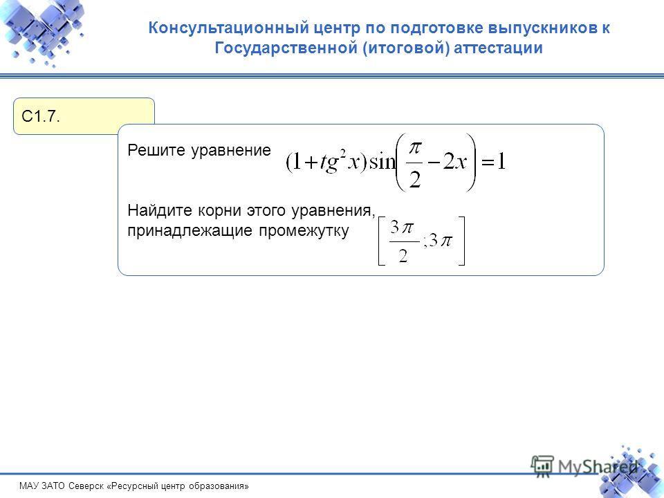 МАУ ЗАТО Северск «Ресурсный центр образования» Консультационный центр по подготовке выпускников к Государственной (итоговой) аттестации С1.7. Решите уравнение Найдите корни этого уравнения, принадлежащие промежутку