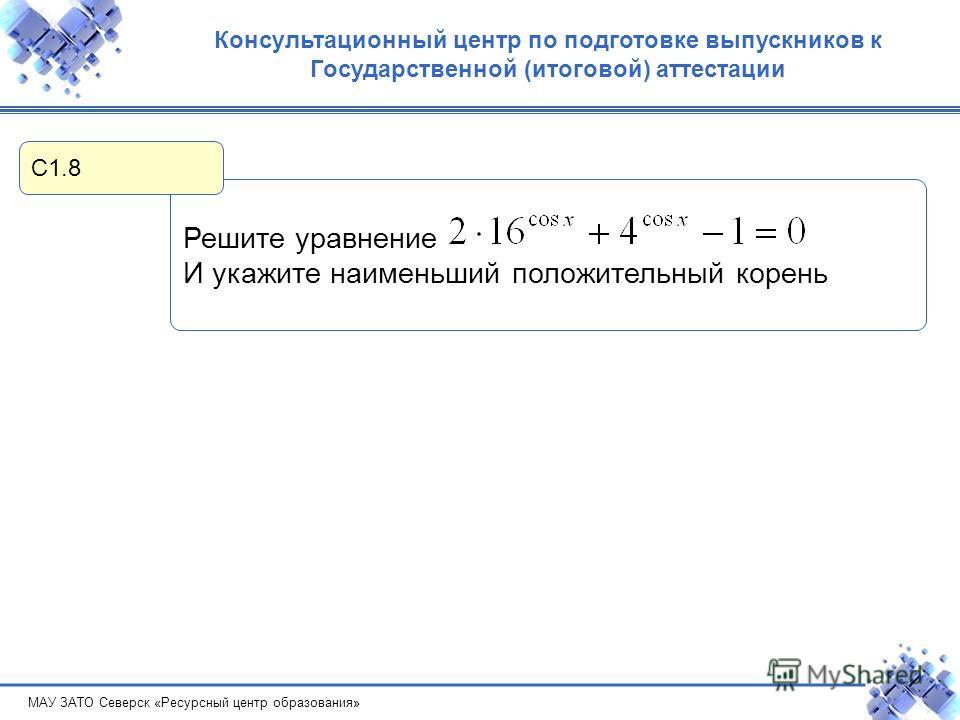 МАУ ЗАТО Северск «Ресурсный центр образования» Консультационный центр по подготовке выпускников к Государственной (итоговой) аттестации Решите уравнение И укажите наименьший положительный корень С1.8