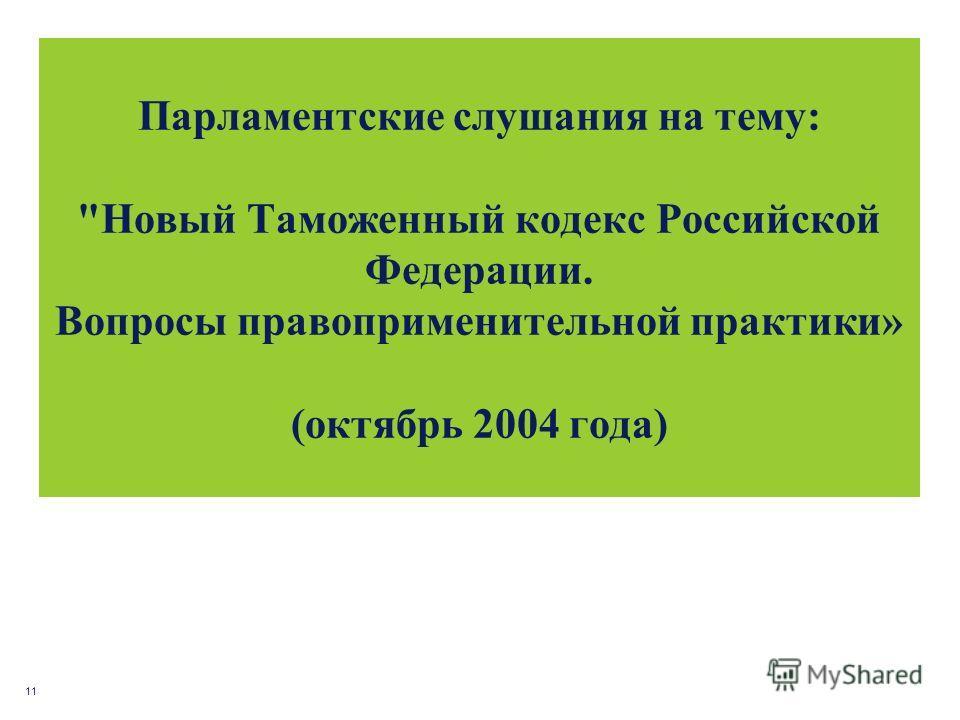 11 Парламентские слушания на тему: Новый Таможенный кодекс Российской Федерации. Вопросы правоприменительной практики» (октябрь 2004 года)