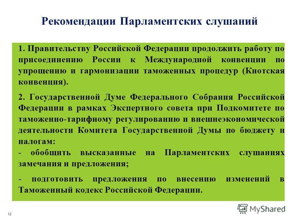 12 Рекомендации Парламентских слушаний 1. Правительству Российской Федерации продолжить работу по присоединению России к Международной конвенции по упрощению и гармонизации таможенных процедур (Киотская конвенция). 2. Государственной Думе Федеральног