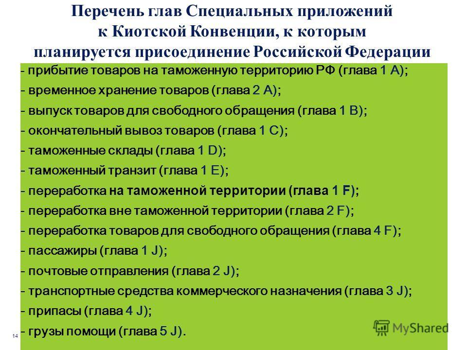 14 Перечень глав Специальных приложений к Киотской Конвенции, к которым планируется присоединение Российской Федерации - прибытие товаров на таможенную территорию РФ (глава 1 А); - временное хранение товаров (глава 2 А); - выпуск товаров для свободно