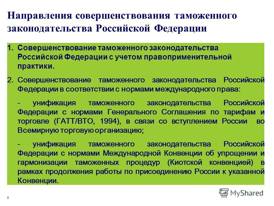 8 Направления совершенствования таможенного законодательства Российской Федерации 1.Совершенствование таможенного законодательства Российской Федерации с учетом правоприменительной практики. 2.Совершенствование таможенного законодательства Российской