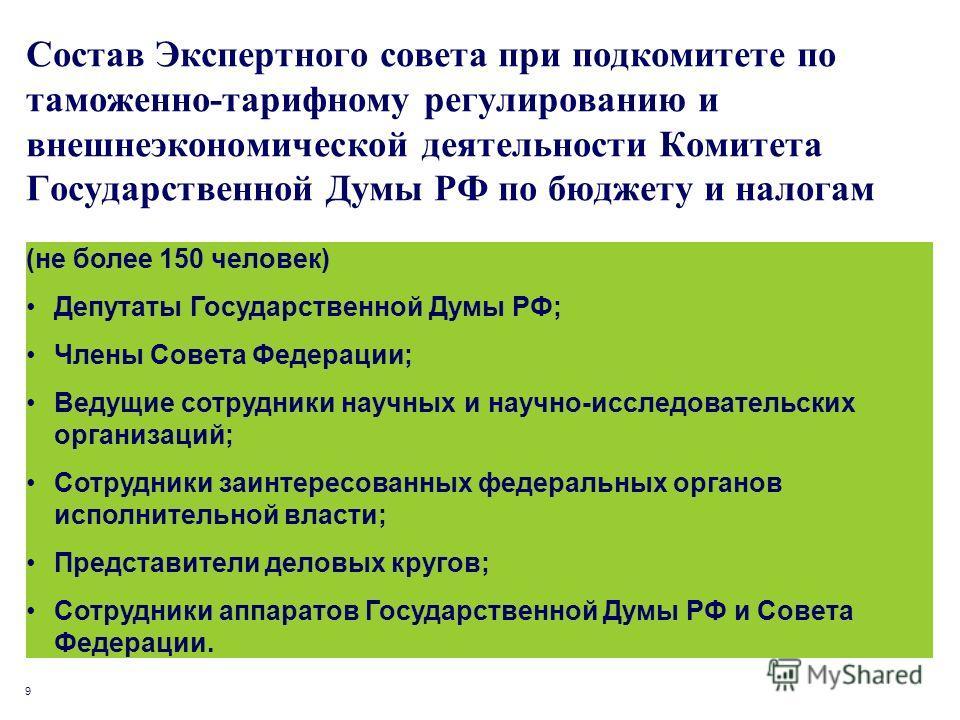 9 Состав Экспертного совета при подкомитете по таможенно-тарифному регулированию и внешнеэкономической деятельности Комитета Государственной Думы РФ по бюджету и налогам (не более 150 человек) Депутаты Государственной Думы РФ; Члены Совета Федерации;