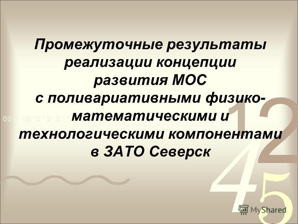 Промежуточные результаты реализации концепции развития МОС с поливариативными физико- математическими и технологическими компонентами в ЗАТО Северск