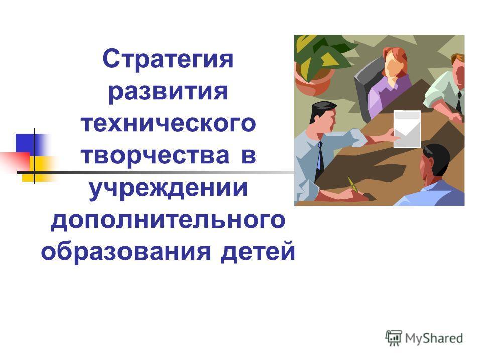 Стратегия развития технического творчества в учреждении дополнительного образования детей