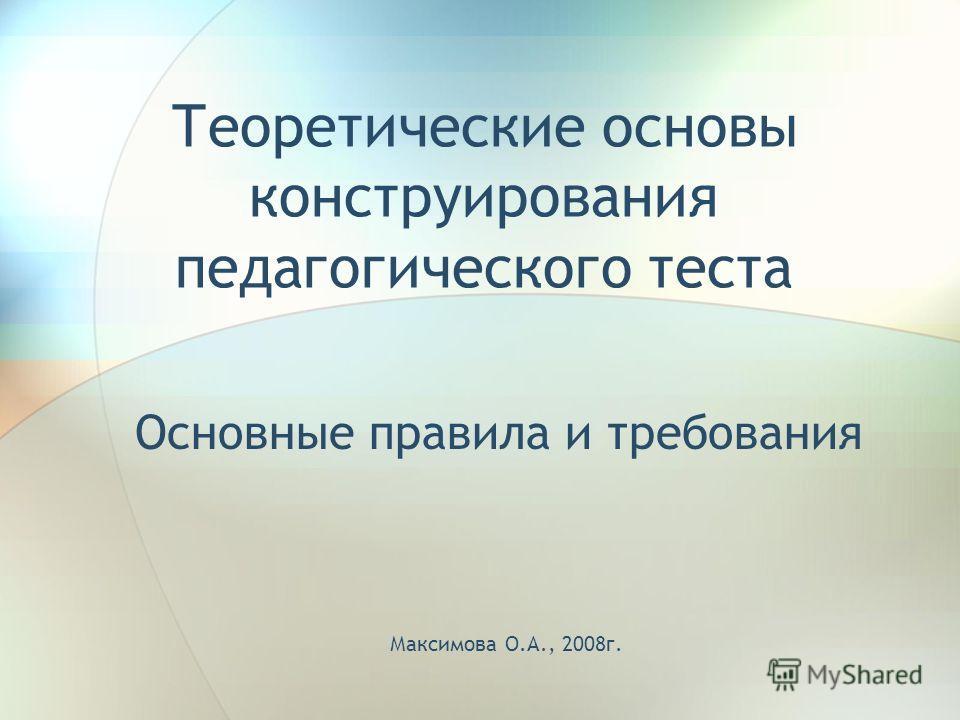 Теоретические основы конструирования педагогического теста Основные правила и требования Максимова О.А., 2008г.
