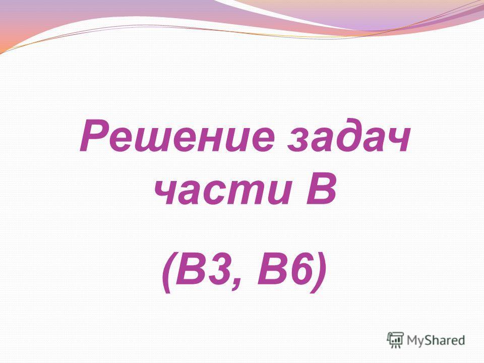 Решение задач части В (В3, В6)