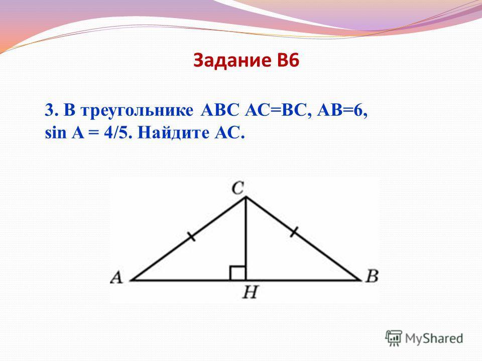 Задание В6 3. В треугольнике АВС АС=ВС, АВ=6, sin A = 4/5. Найдите АС.
