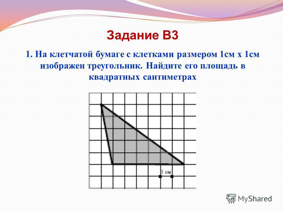 Задание В3 1. На клетчатой бумаге с клетками размером 1см х 1см изображен треугольник. Найдите его площадь в квадратных сантиметрах