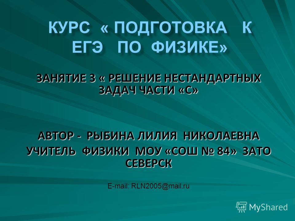ЗАНЯТИЕ 3 « РЕШЕНИЕ НЕСТАНДАРТНЫХ ЗАДАЧ ЧАСТИ «С» АВТОР - РЫБИНА ЛИЛИЯ НИКОЛАЕВНА УЧИТЕЛЬ ФИЗИКИ МОУ «СОШ 84» ЗАТО СЕВЕРСК E-mail: RLN2005@mail.ru