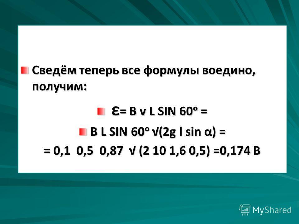 Сведём теперь все формулы воедино, получим: ε = В v L SIN 60 = ε = В v L SIN 60 = В L SIN 60 (2g l sin α) = = 0,1 0,5 0,87 (2 10 1,6 0,5) =0,174 В