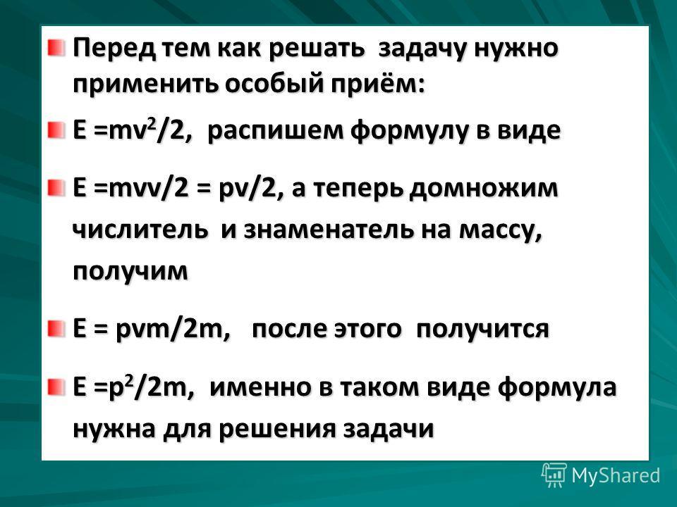 Перед тем как решать задачу нужно применить особый приём: Е =mv 2 /2, распишем формулу в виде Е =mvv/2 = pv/2, а теперь домножим числитель и знаменатель на массу, получим Е = pvm/2m, после этого получится Е =р 2 /2m, именно в таком виде формула нужна
