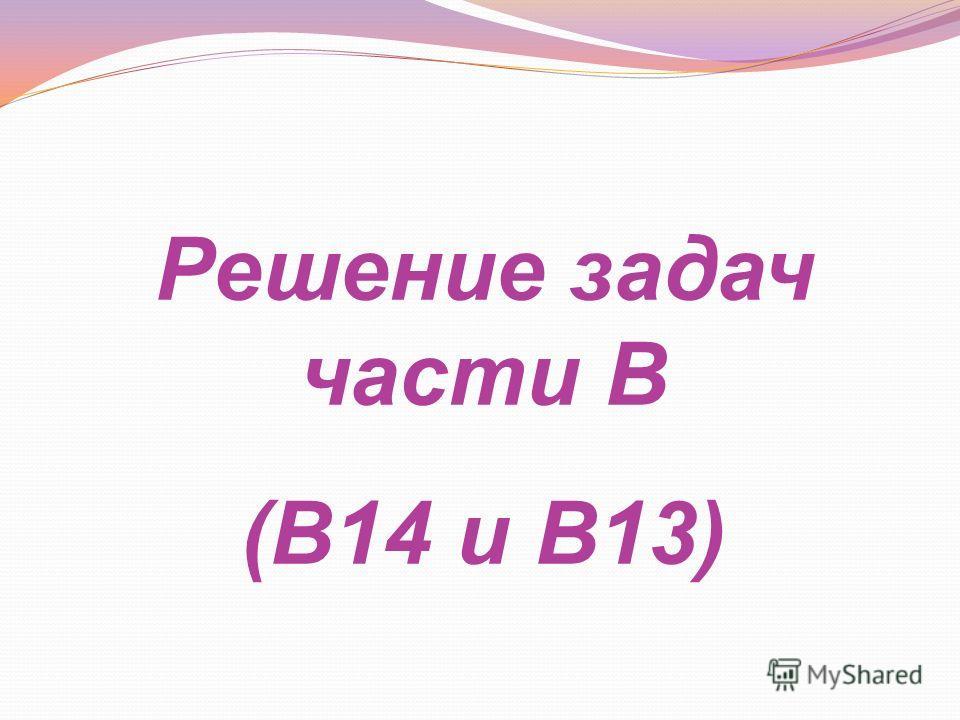 Решение задач части В (В14 и В13)