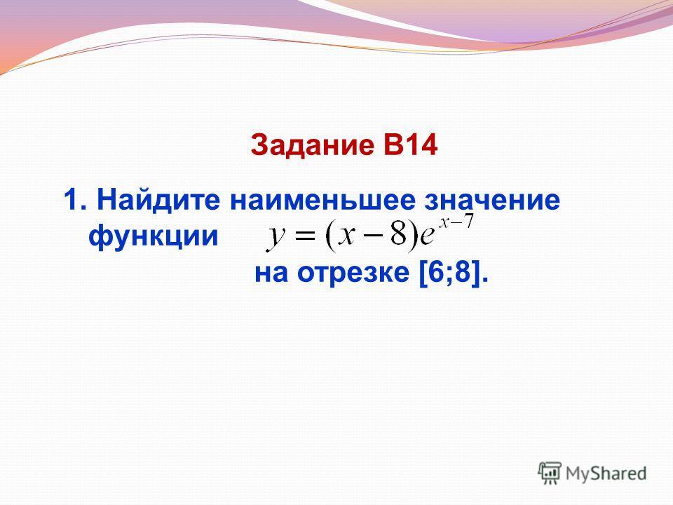 Задание В14 1. Найдите наименьшее значение функции на отрезке [6;8].