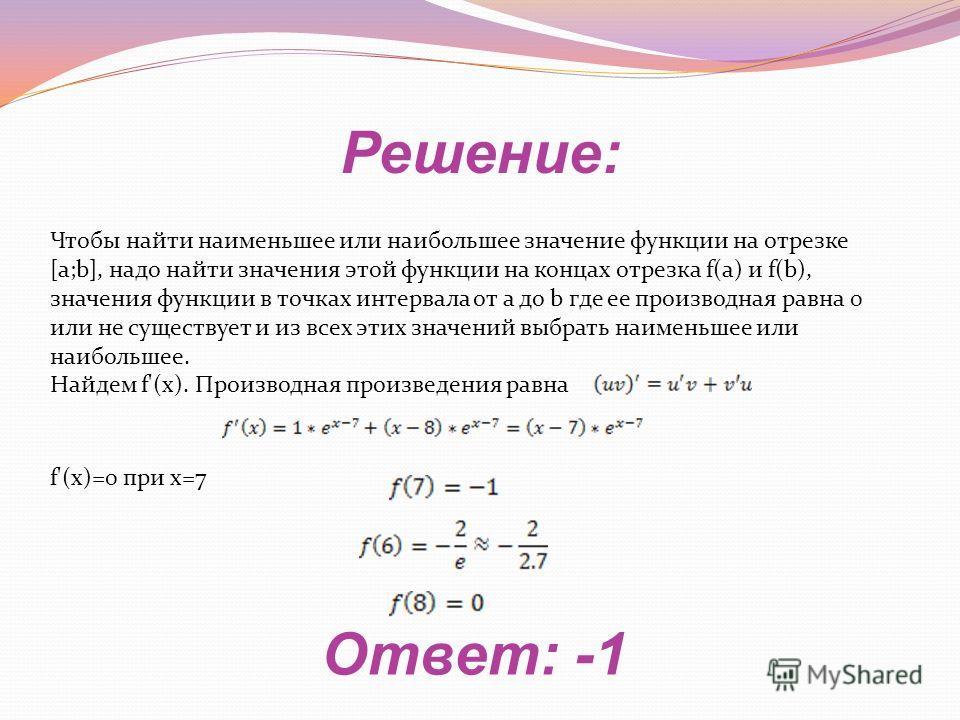 Решение: Ответ: -1 Чтобы найти наименьшее или наибольшее значение функции на отрезке [a;b], надо найти значения этой функции на концах отрезка f(a) и f(b), значения функции в точках интервала от a до b где ее производная равна 0 или не существует и и