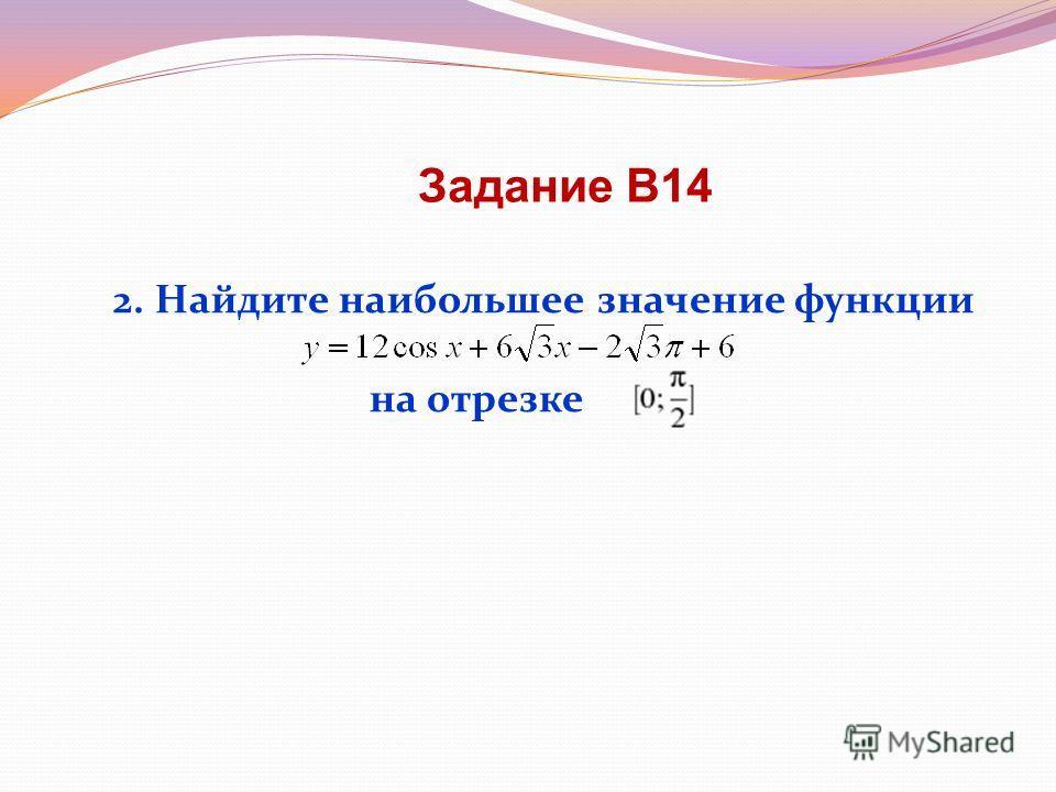 2. Найдите наибольшее значение функции на отрезке Задание В14