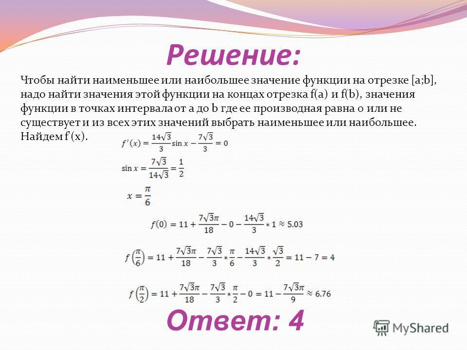 Решение: Ответ: 4 Чтобы найти наименьшее или наибольшее значение функции на отрезке [a;b], надо найти значения этой функции на концах отрезка f(a) и f(b), значения функции в точках интервала от a до b где ее производная равна 0 или не существует и из