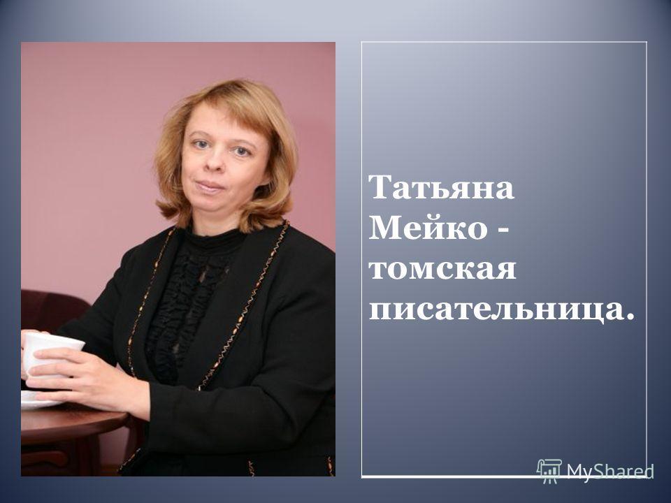 Татьяна Мейко - томская писательница.