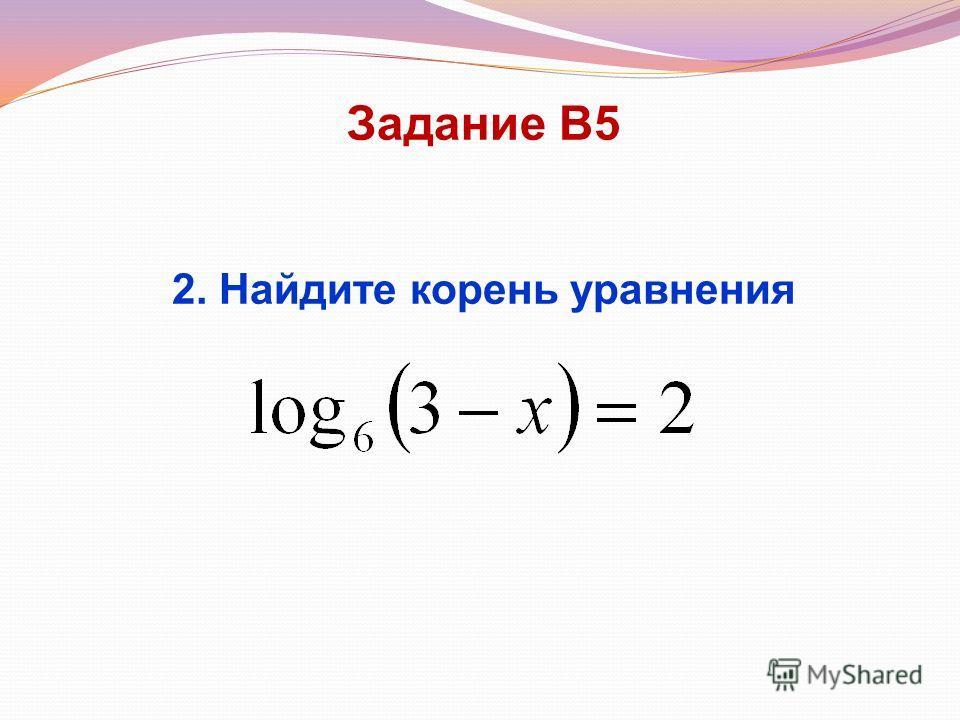 Задание В5 2. Найдите корень уравнения