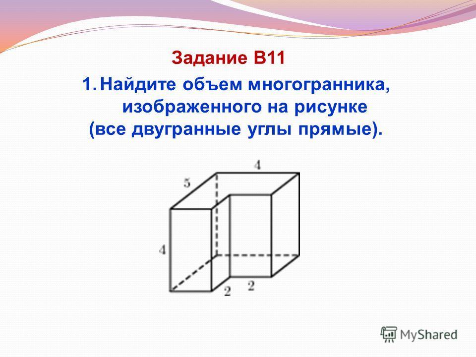 Задание В11 1.Найдите объем многогранника, изображенного на рисунке (все двугранные углы прямые).