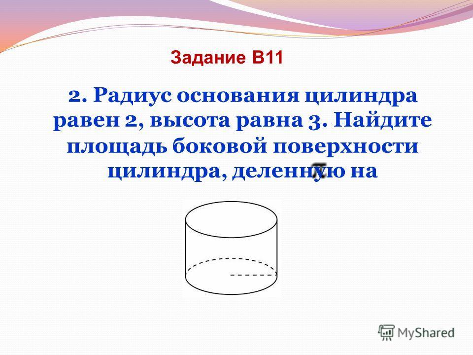 Задание В11 2. Радиус основания цилиндра равен 2, высота равна 3. Найдите площадь боковой поверхности цилиндра, деленную на