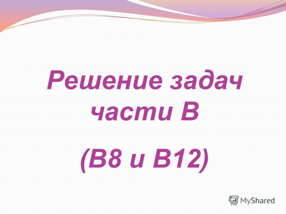 Решение задач части В (В8 и В12)