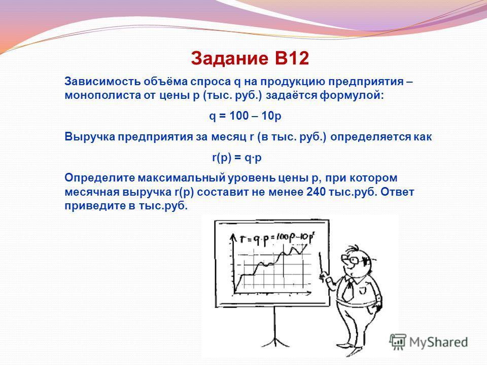 Задание В12 Зависимость объёма спроса q на продукцию предприятия – монополиста от цены р (тыс. руб.) задаётся формулой: q = 100 – 10р Выручка предприятия за месяц r (в тыс. руб.) определяется как r(р) = q·р Определите максимальный уровень цены р, при