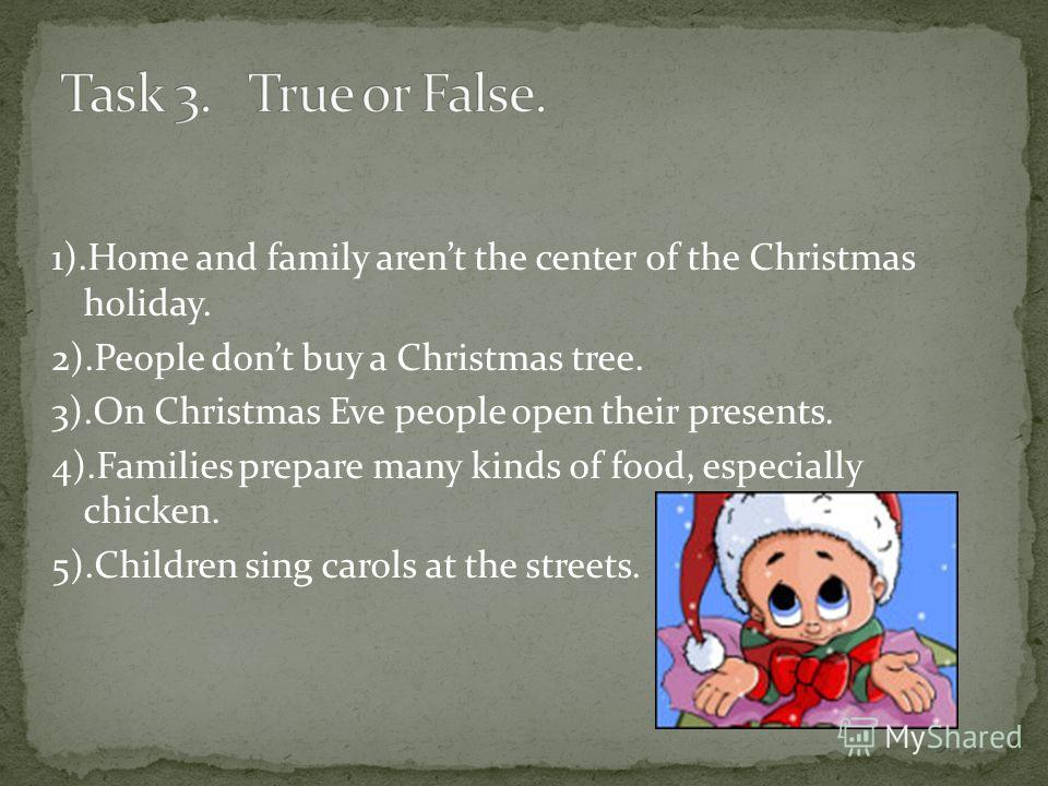 1).Home and family arent the center of the Christmas holiday. 2).People dont buy a Christmas tree. 3).On Christmas Eve people open their presents. 4).Families prepare many kinds of food, especially chicken. 5).Children sing carols at the streets.