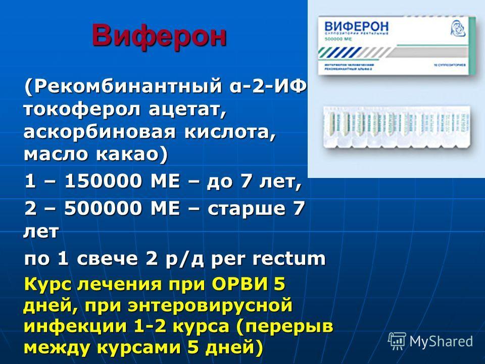 Виферон (Рекомбинантный α-2-ИФН, токоферол ацетат, аскорбиновая кислота, масло какао) 1 – 150000 МЕ – до 7 лет, 2 – 500000 МЕ – старше 7 лет по 1 свече 2 р/д per rectum Курс лечения при ОРВИ 5 дней, при энтеровирусной инфекции 1-2 курса (перерыв межд
