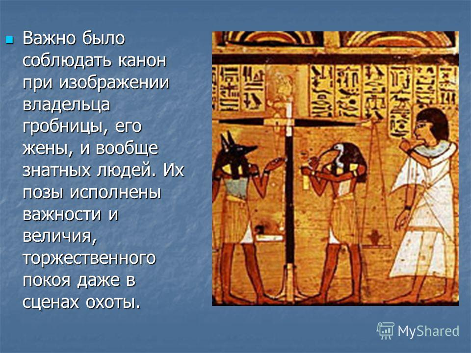 Важно было соблюдать канон при изображении владельца гробницы, его жены, и вообще знатных людей. Их позы исполнены важности и величия, торжественного покоя даже в сценах охоты. Важно было соблюдать канон при изображении владельца гробницы, его жены,