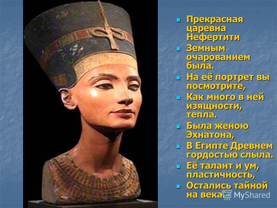 Прекрасная царевна Нефертити Прекрасная царевна Нефертити Земным очарованием была. Земным очарованием была. На её портрет вы посмотрите, На её портрет вы посмотрите, Как много в ней изящности, тепла. Как много в ней изящности, тепла. Была женою Эхнат