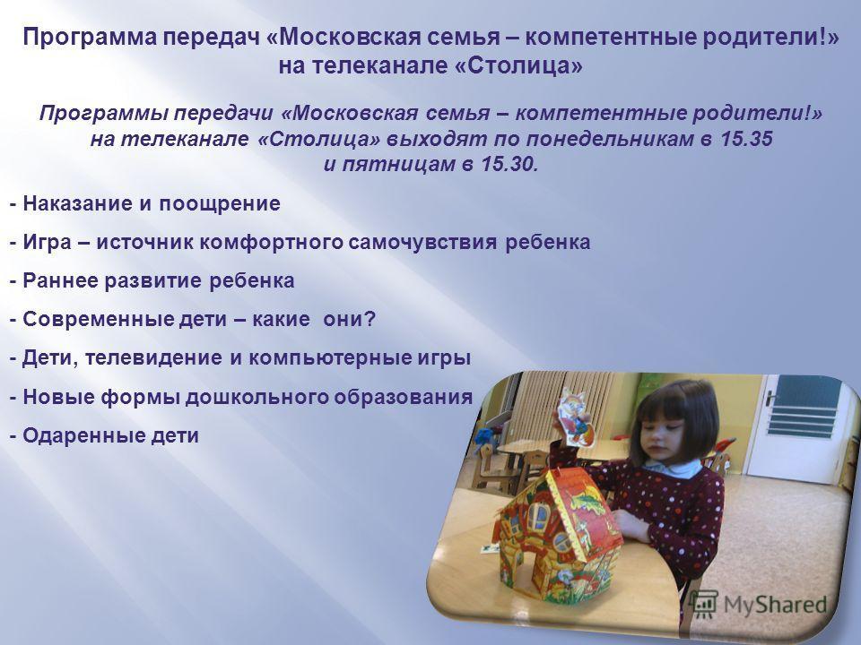 Программа передач «Московская семья – компетентные родители!» на телеканале «Столица» Программы передачи «Московская семья – компетентные родители!» на телеканале «Столица» выходят по понедельникам в 15.35 и пятницам в 15.30. - Наказание и поощрение