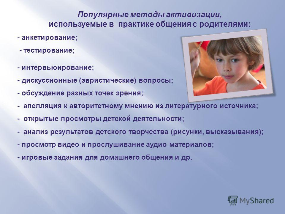 Популярные методы активизации, используемые в практике общения с родителями: - анкетирование; - тестирование; - интервьюирование; - дискуссионные (эвристические) вопросы; - обсуждение разных точек зрения; - апелляция к авторитетному мнению из литерат